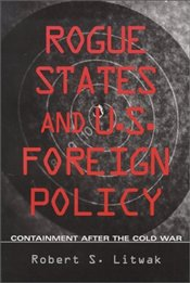Rogue States and U.S. Foreign Policy : Containment after the Cold War - Litwak, Robert S.