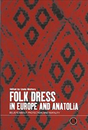 Folk Dress in Europe and Anatolia : Beliefs about Protection and Fertility - Welters, Linda M.