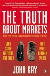 Truth About Markets : Why Some Nations Are Rich But Most Remain Poor - Kay, John