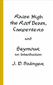 Raise High the Roof Beam, Carpenters and Seymour - Salinger, J. D.