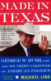 Made in Texas : George W. Bush and the Southern Takeover of American Politics - Lind, Michael