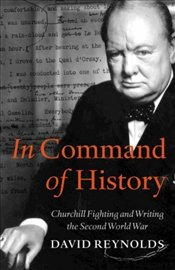 In Command of History : Churchill Fighting and Writing the Second World War - Reynolds, David West