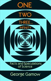 One Two Three . . . Infinity : Facts and Speculations of Science - Gamow, George