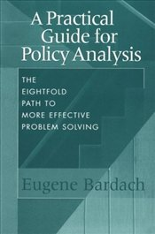 Practical Guide for Policy Analysis : Eightfold Path to More Effective Problem Solving - Bardach, Eugene