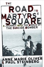 Road to Martyrs Square : A Journey into the World of the Suicide Bomber - Oliver, Anne Marie