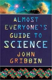 Almost Everyones Guide To Science : Universe, Life and Everything - Gribbin, John