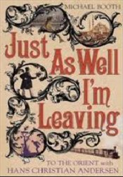 Just as Well Im Leaving : Around Europe with Hans Christian Andersen - Booth, Michael