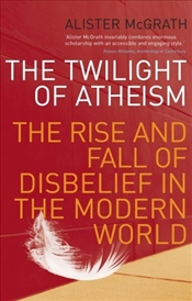 Twilight of Atheism : Rise and Fall of Disbelief in the Modern World - McGrath, Alister E.