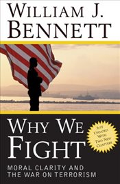 Why We Fight : Moral Clarity and the War on Terrorism - Bennett, William J.