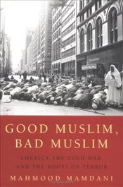 Good Muslim, Bad Muslim : America, the Cold War, and the Roots of Terror  - Mamdani, Mahmood