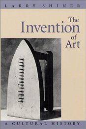 Invention of Art : Cultural History - Shiner, Larry