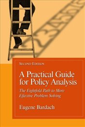 Practical Guide for Policy Analysis 2e : Eightfold Path to More Effective Problem Solving - Bardach, Eugene