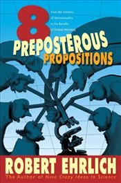 Eight Preposterous Propositions : From the Genetics of Homosexuality to the Benefits of Global Warmi - Ehrlich, Robert