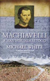 Machiavelli : Man Misunderstood - White, Michael