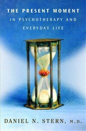 Present Moment in Psychotherapy and Everyday Life  - Stern, Daniel N.