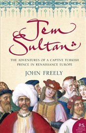Jem Sultan : Adventures of a Captive Turkish Prince in Renaissance Europe - Freely, John