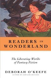 Readers in Wonderland : Liberating Worlds of Fantasy Fiction from Dorothy to Harry Potter - OKeefe, Deborah