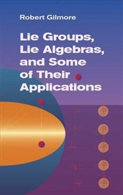 Lie Groups, Lie Algebras, and Some of Their Applications - Gilmore, Robert