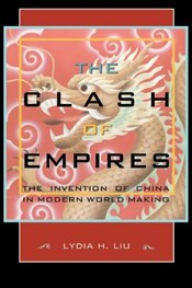 Clash of Empires : Invention of China in Modern World Making - Liu, Lydia H.