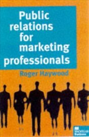 Public Relations for Marketing Professionals - Haywood, Roger