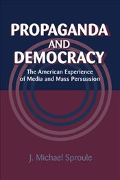Propaganda and Democracy : American Experience of Media and Mass Persuasion  - Sproule, J. Michael