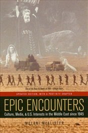 Epic Encounters : Culture, Media, and U.S. Interests in the Middle East Since 1945 - McAlister, Melani