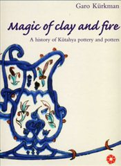 Magic of Clay and Fire : A History of Kütahya Pottery and Potters - Kürkman, Garo