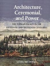 Architecture, Ceremonial and Power : Topkapi Palace in the Fifteenth and Sixteenth Centuries - Necipoğlu, Gülru