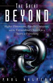 Great Beyond : Higher Dimensions, Parallel Universes and the Extraordinary Search  - Halpern, Paul