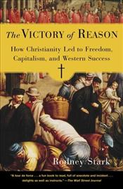 Victory of Reason : How Christianity Led to Freedom, Capitalism, and Western Success - Stark, Rodney