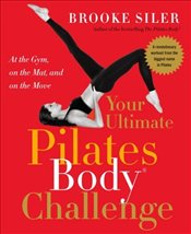 Your Ultimate Pilates Body Challenge - Siler, Brooke