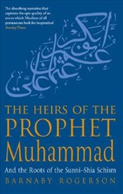 Heirs of the Prophet Muhammad and the Roots of the Sunni-Shia Schism - Rogerson, Barnaby
