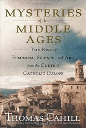 Mysteries of the Middle Ages : Rise of Feminism, Science, and Art from the Cults of Catholic Europe  - Cahill, Thomas