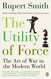 Utility of Force : Art of War in the Modern World - Smith, Rupert
