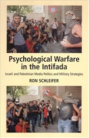 Psychological Warfare in the Intifada : Israeli and Palestinian Media Politics and Military Strategi - Schleifer, Ron