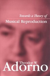 Towards A Theory of Musical Reproduction : Notes, a Draft and Two Schemata - Adorno, Theodor W.