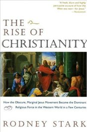 Rise of Christianity : How to Obscure, Marginal Jesus Movement Became the Dominant Religious Force - Stark, Rodney