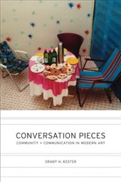 Conversation Pieces : Community and Communication in Modern Art - Kester, Grant H.