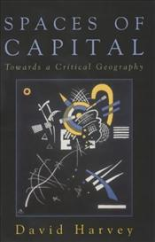 Spaces of Capital : Towards a Critical Geography - Harvey, David