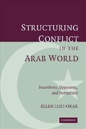 Structuring Conflict in the Arab World : Incumbents, Opponents, and Institutions - Lust-Okar, Ellen