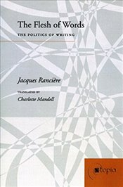Flesh of Words : Politics of Writing - Ranciere, Jacques