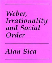 WEBER, IRRATIONALITY AND SOCIAL ORDER - SICA, ALAN