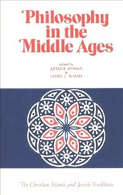 Philosophy in the Middle Ages : The Christian, Islamic and Jewish Traditions - Hyman, Arthur