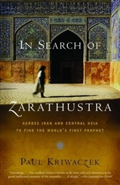 In Search of Zarathustra : Across Iran and Central Asia to Find the Worlds First Prophet - Kriwaczek, Paul