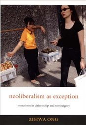 Neoliberalism as Exception : Mutations in Citizenship and Sovereignty - Ong, Aihwa
