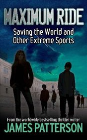 Maximum Ride : Saving the World and Other Extreme Sports - Patterson, James