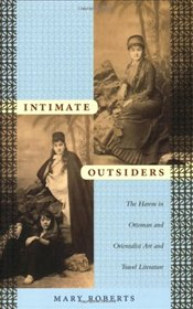 Intimate Outsiders : Harem in Ottoman and Orientalist Art and Travel Literature - Roberts, Mary