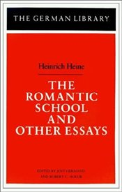 Romantic School and Other Essays - Heine, Heinrich