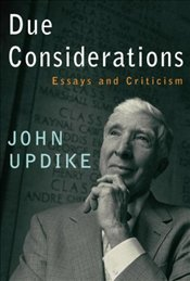 Due Considerations: Essays and Criticism  - Updike, John