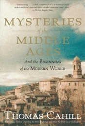 Mysteries of the Middle Ages : And the Beginning of the Modern World - Cahill, Thomas